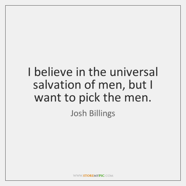 I believe in the universal salvation of men, but I want to ...