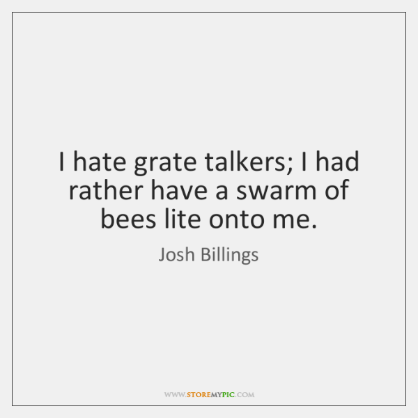 I hate grate talkers; I had rather have a swarm of bees ...