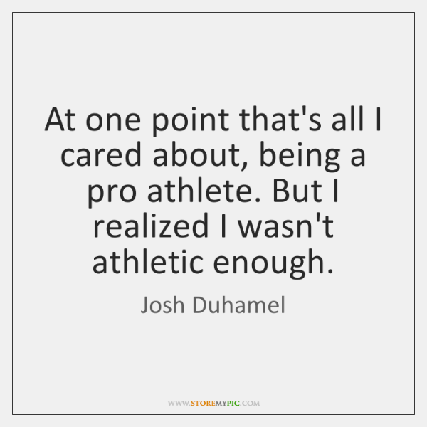 At one point that's all I cared about, being a pro athlete. ...