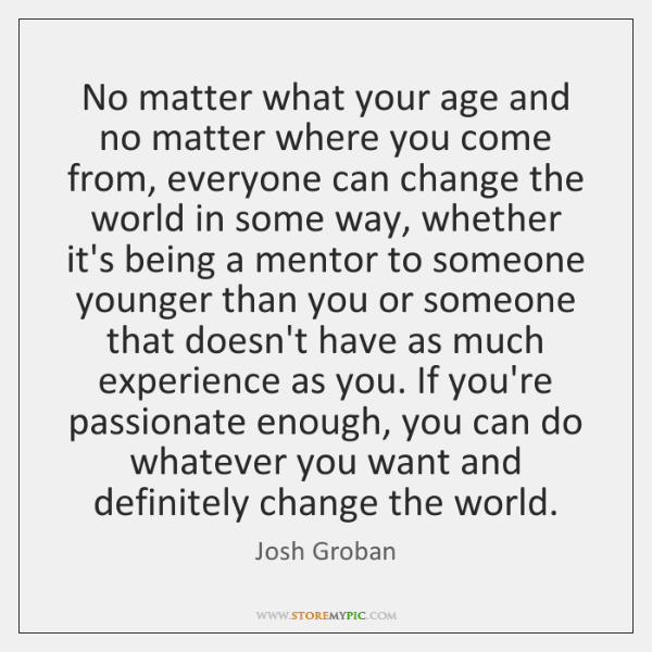 No matter what your age and no matter where you come from, ...