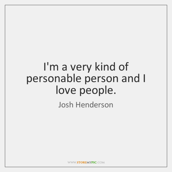 I'm a very kind of personable person and I love people.