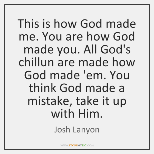This is how God made me. You are how God made you. ...