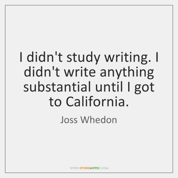 I didn't study writing. I didn't write anything substantial until I got ...