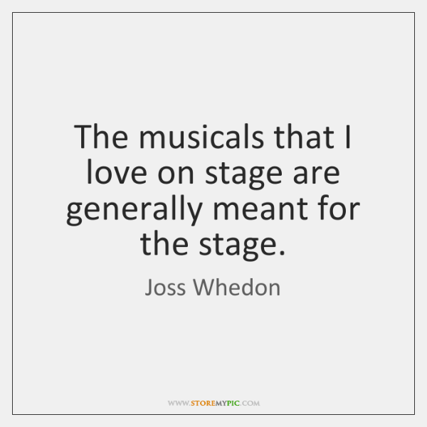 The musicals that I love on stage are generally meant for the ...