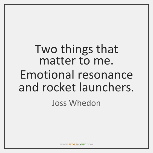 Two things that matter to me. Emotional resonance and rocket launchers.