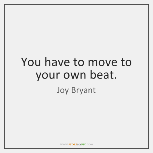 You have to move to your own beat.