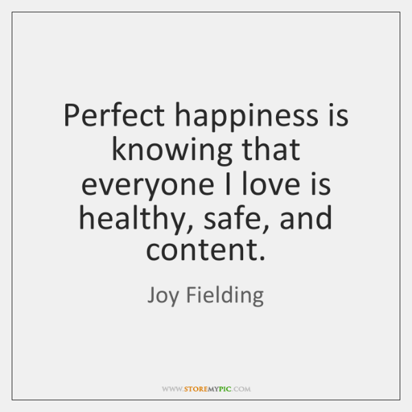 Perfect happiness is knowing that everyone I love is healthy, safe, and ...