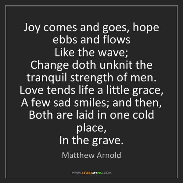 Matthew Arnold: Joy comes and goes, hope ebbs and flows  Like the wave;...