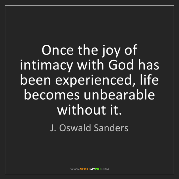 J. Oswald Sanders: Once the joy of intimacy with God has been experienced,...