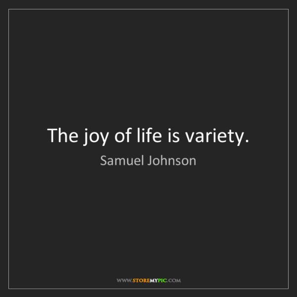 Samuel Johnson: The joy of life is variety.