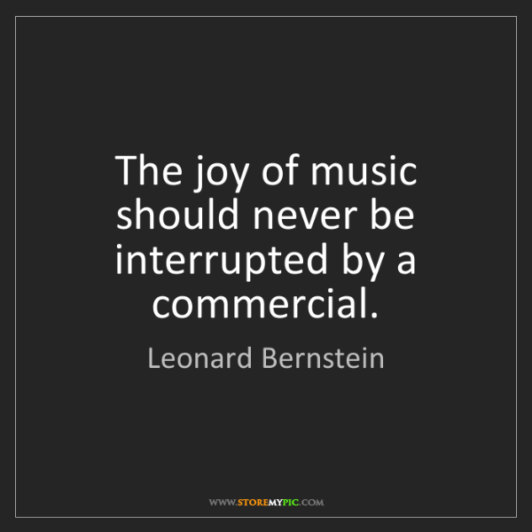 Leonard Bernstein: The joy of music should never be interrupted by a commercial.