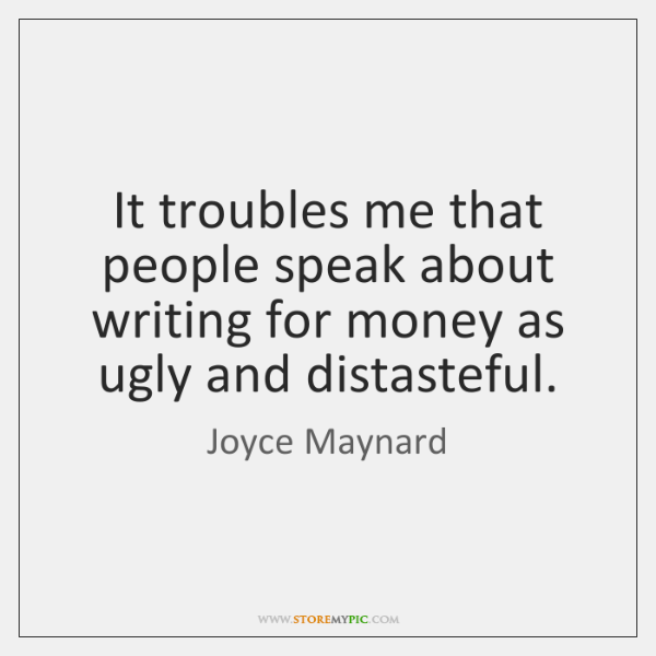 It troubles me that people speak about writing for money as ugly ...