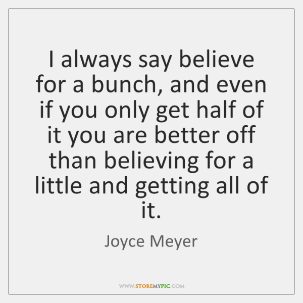 I always say believe for a bunch, and even if you only ...