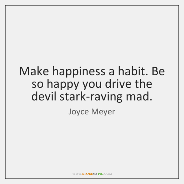 Make happiness a habit. Be so happy you drive the devil stark-raving ...
