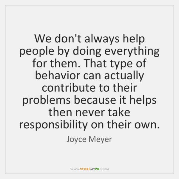 We don't always help people by doing everything for them. That type ...