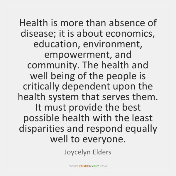 Health is more than absence of disease; it is about economics, education, ...