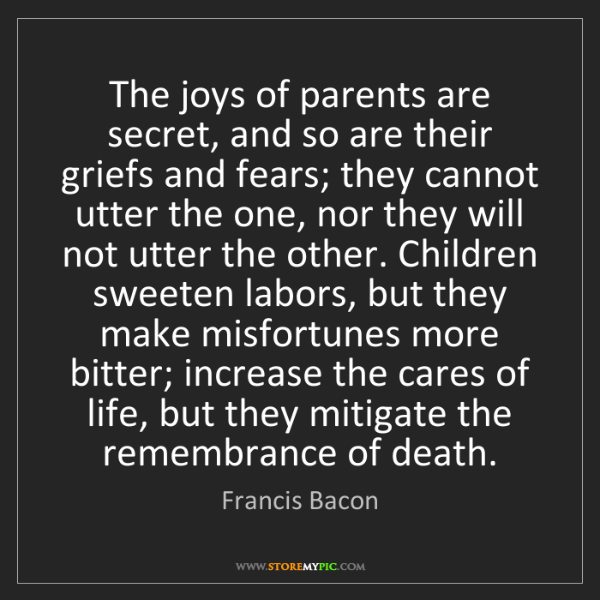 Francis Bacon: The joys of parents are secret, and so are their griefs...