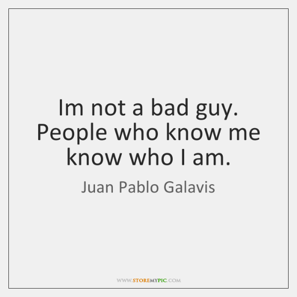 Im not a bad guy. People who know me know who I ...