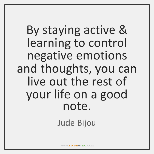 By staying active & learning to control negative emotions and thoughts, you can ...