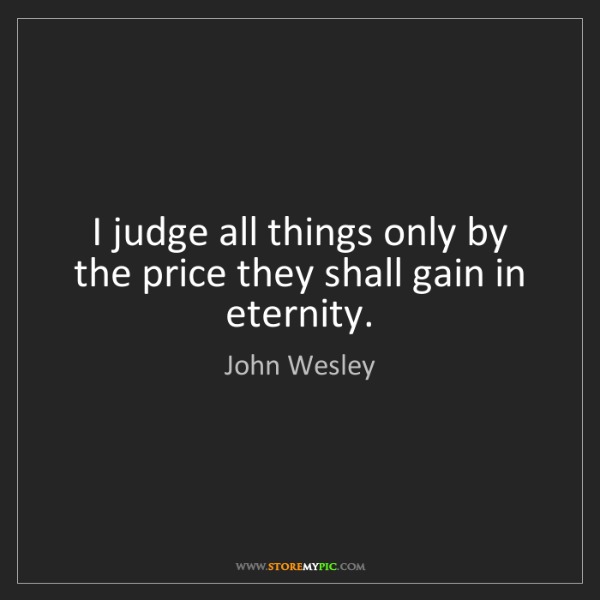 John Wesley: I judge all things only by the price they shall gain...