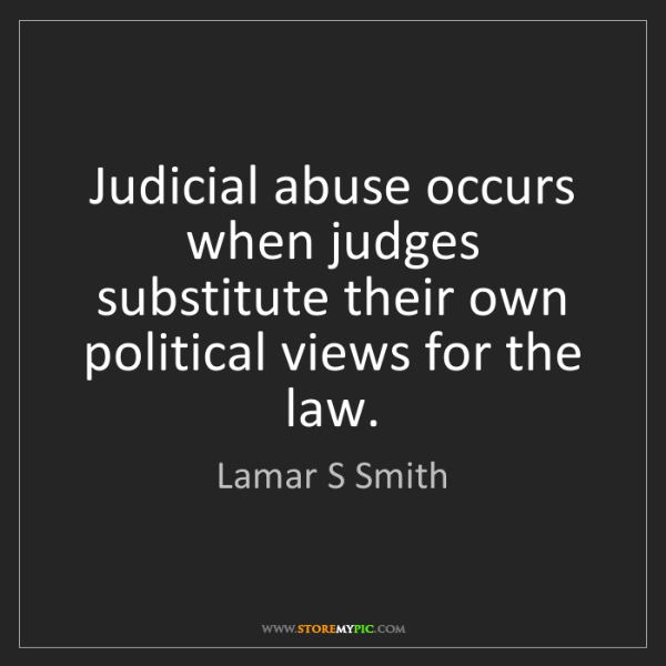 Lamar S Smith: Judicial abuse occurs when judges substitute their own...