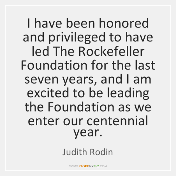 I have been honored and privileged to have led The Rockefeller Foundation ...