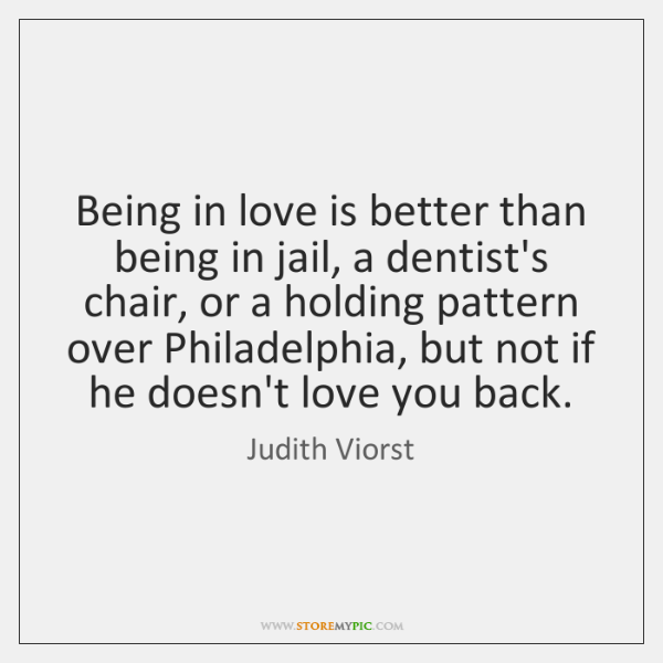 Being in love is better than being in jail, a dentist's chair, ...