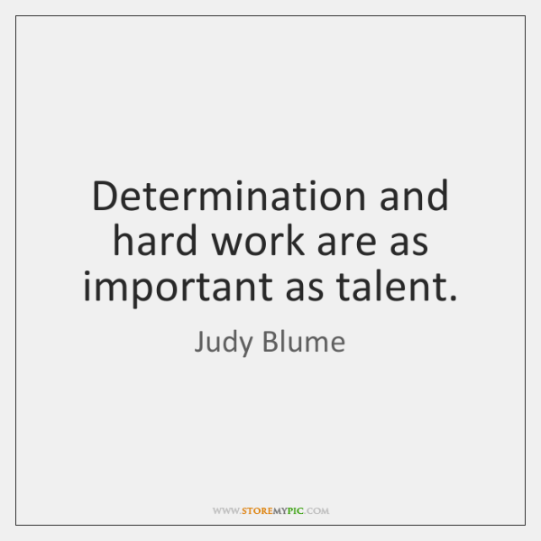 Determination and hard work are as important as talent.