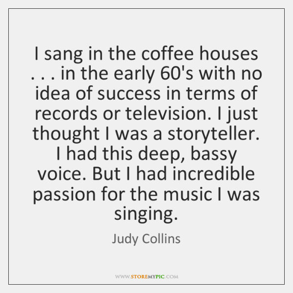 I sang in the coffee houses . . . in the early 60's with no ...
