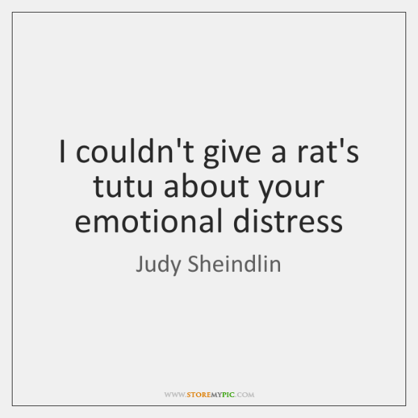 I couldn't give a rat's tutu about your emotional distress