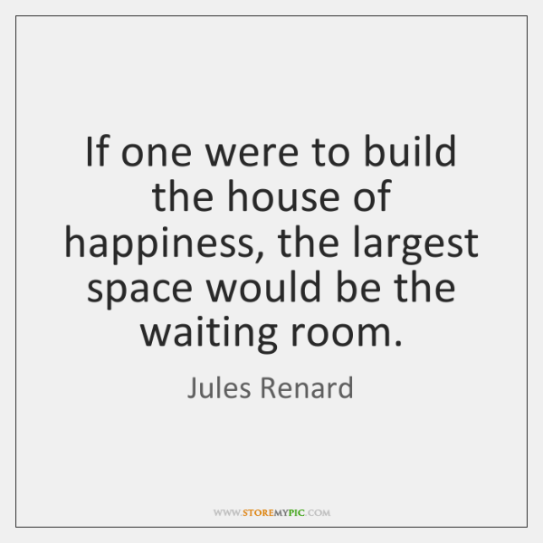 If one were to build the house of happiness, the largest space ...