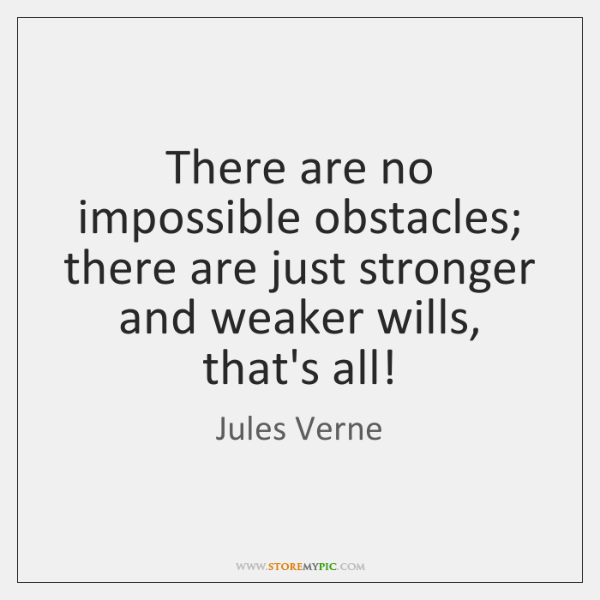 There are no impossible obstacles; there are just stronger and weaker wills, ...