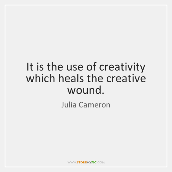 It is the use of creativity which heals the creative wound.