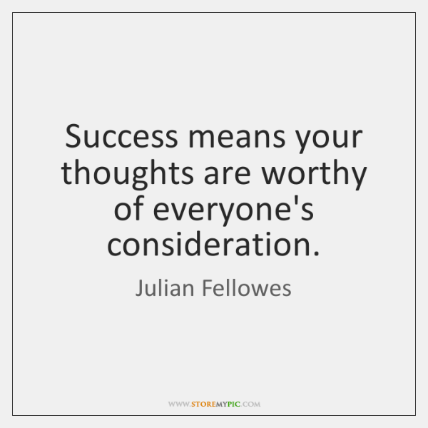 Success means your thoughts are worthy of everyone's consideration.