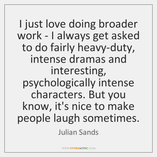 I just love doing broader work - I always get asked to ...