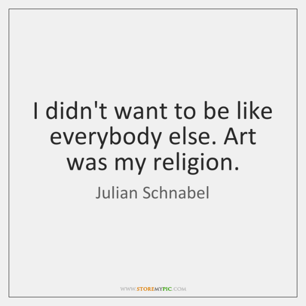 I didn't want to be like everybody else. Art was my religion.