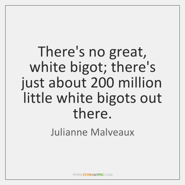 There's no great, white bigot; there's just about 200 million little white bigots ...