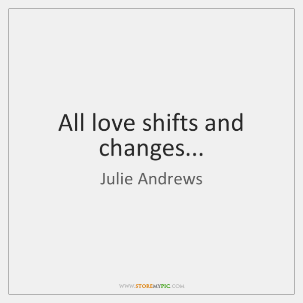 All love shifts and changes...