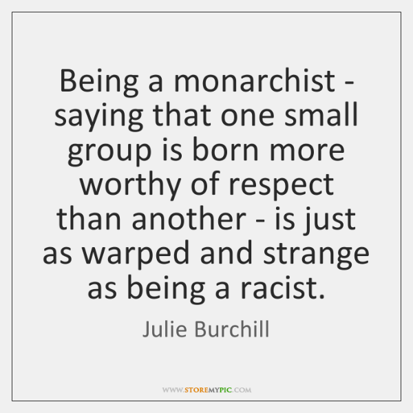 Being a monarchist - saying that one small group is born more ...