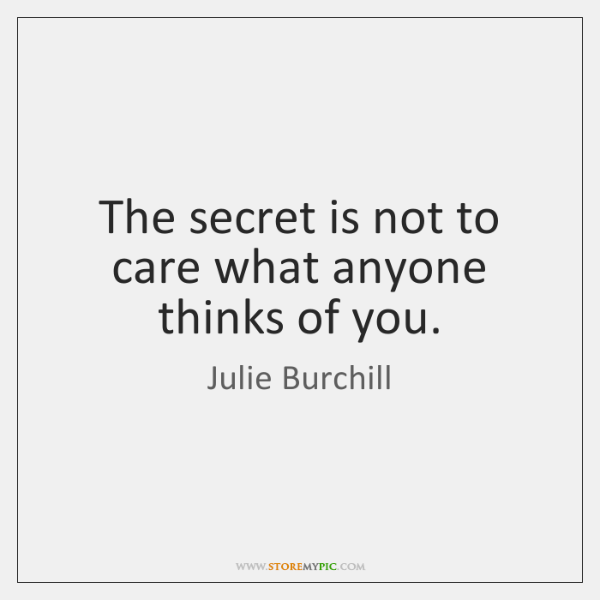 The secret is not to care what anyone thinks of you.