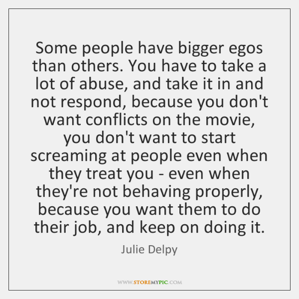 Some people have bigger egos than others. You have to take a ...