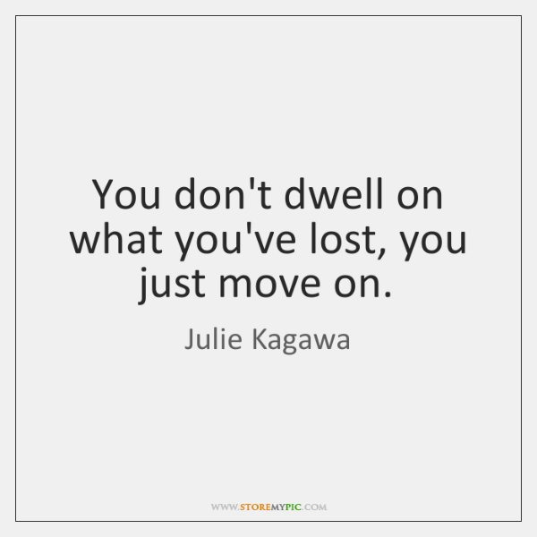 You don't dwell on what you've lost, you just move on.