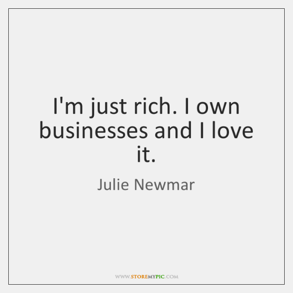 I'm just rich. I own businesses and I love it.