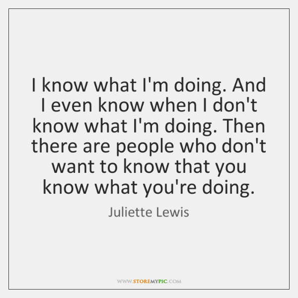 I know what I'm doing. And I even know when I don't ...