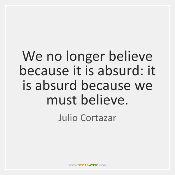 We no longer believe because it is absurd: it is absurd because ...