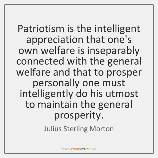 Patriotism is the intelligent appreciation that one's own welfare is inseparably connected ...