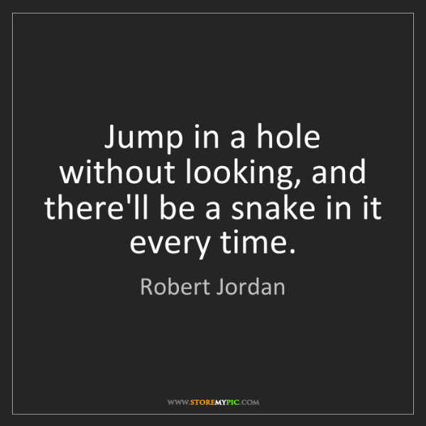 Robert Jordan: Jump in a hole without looking, and there'll be a snake...
