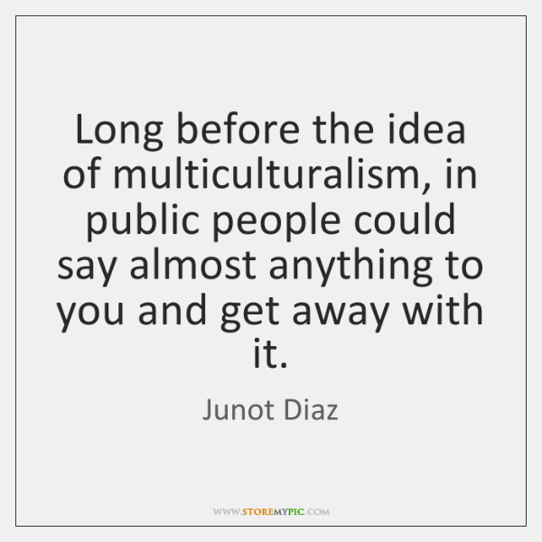 Long before the idea of multiculturalism, in public people could say almost ...
