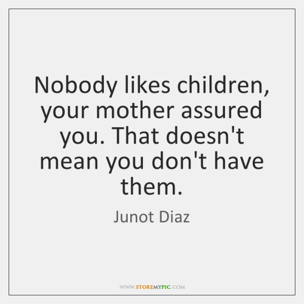Nobody likes children, your mother assured you. That doesn't mean you don't ...