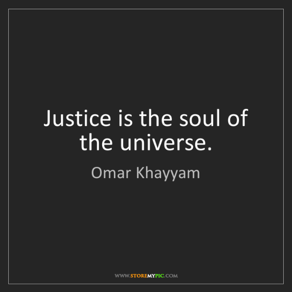 Omar Khayyam: Justice is the soul of the universe.